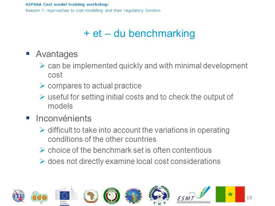 HIPSSA Cost model training workshop: Session 7: Approaches to cost modelling and their regulatory function 19 + et – du benchmarking  Avantages  can be implemented quickly and with minimal development cost  compares to actual practice  useful for setting initial costs and to check the output of models  Inconvénients  difficult to take into account the variations in operating conditions of the other countries  choice of the benchmark set is often contentious  does not directly examine local cost considerations