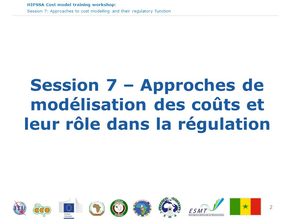 HIPSSA Cost model training workshop: Session 7: Approaches to cost modelling and their regulatory function 13 Ecat entre les résultats top down et bottom up Range of costing approaches Source: RTR Top down  Uses existing historic cost accounting data Bottom up  Investment cost calculated by a theoretical model Lower bound cost Upper bound cost GAP Regulatory challenge
