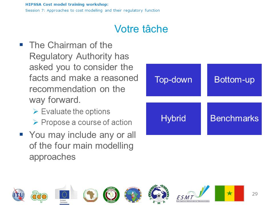 HIPSSA Cost model training workshop: Session 7: Approaches to cost modelling and their regulatory function Votre tâche  The Chairman of the Regulatory Authority has asked you to consider the facts and make a reasoned recommendation on the way forward.