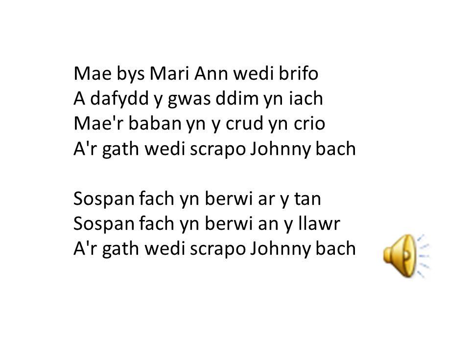 Mae bys Mari Ann wedi brifo A dafydd y gwas ddim yn iach Mae r baban yn y crud yn crio A r gath wedi scrapo Johnny bach Sospan fach yn berwi ar y tan Sospan fach yn berwi an y llawr A r gath wedi scrapo Johnny bach