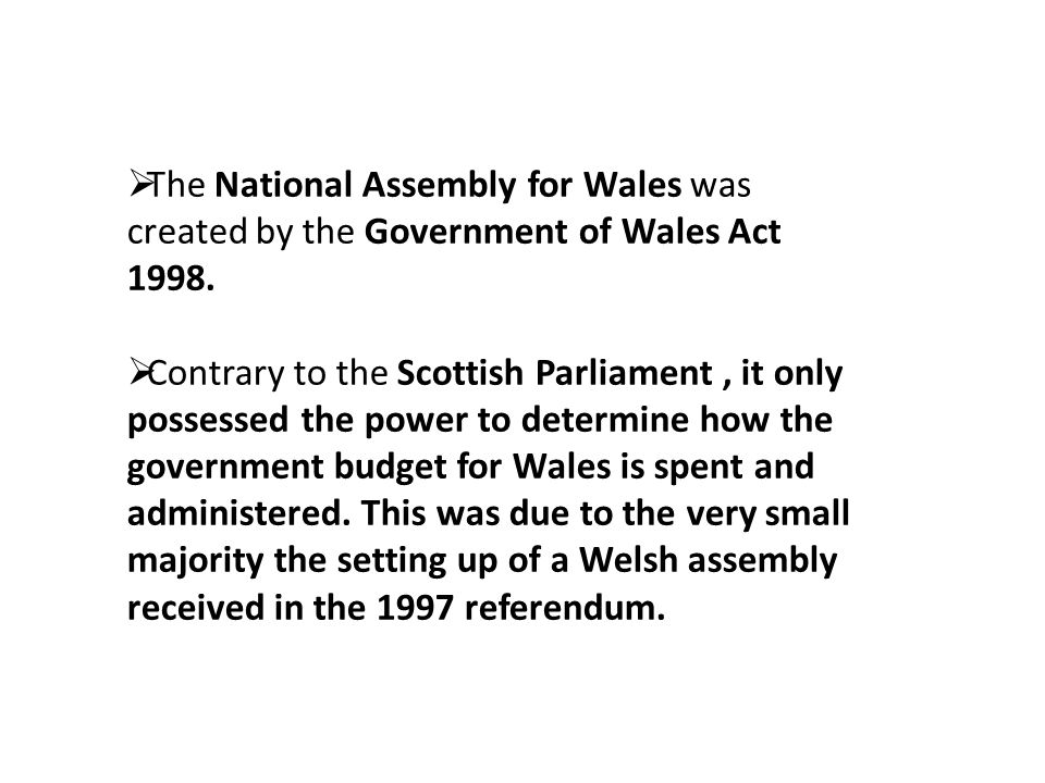  The National Assembly for Wales was created by the Government of Wales Act 1998.