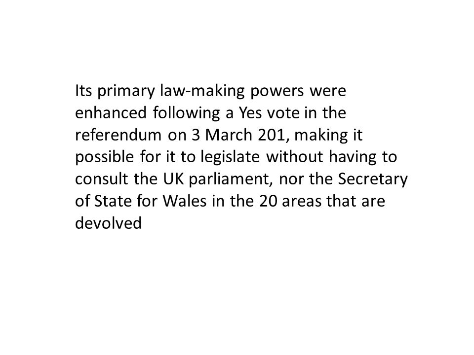 Its primary law-making powers were enhanced following a Yes vote in the referendum on 3 March 201, making it possible for it to legislate without having to consult the UK parliament, nor the Secretary of State for Wales in the 20 areas that are devolved