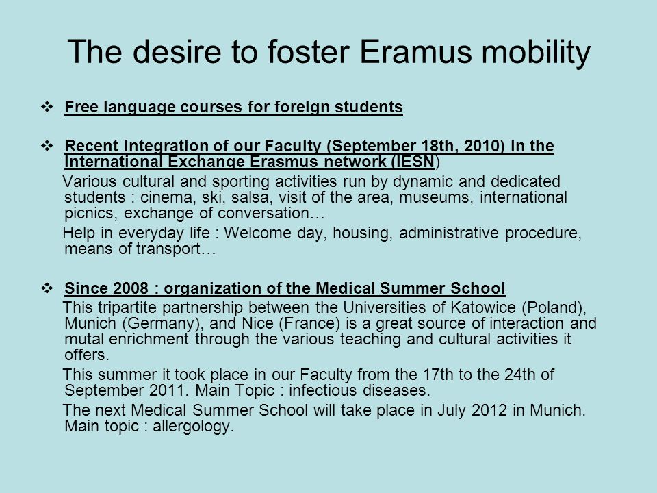 The desire to foster Eramus mobility  Free language courses for foreign students  Recent integration of our Faculty (September 18th, 2010) in the International Exchange Erasmus network (IESN) Various cultural and sporting activities run by dynamic and dedicated students : cinema, ski, salsa, visit of the area, museums, international picnics, exchange of conversation… Help in everyday life : Welcome day, housing, administrative procedure, means of transport…  Since 2008 : organization of the Medical Summer School This tripartite partnership between the Universities of Katowice (Poland), Munich (Germany), and Nice (France) is a great source of interaction and mutal enrichment through the various teaching and cultural activities it offers.