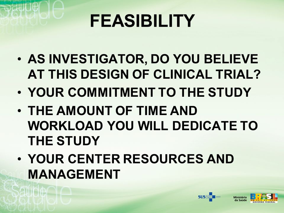 FEASIBILITY AS INVESTIGATOR, DO YOU BELIEVE AT THIS DESIGN OF CLINICAL TRIAL? YOUR COMMITMENT TO THE STUDY THE AMOUNT OF TIME AND WORKLOAD YOU WILL DE