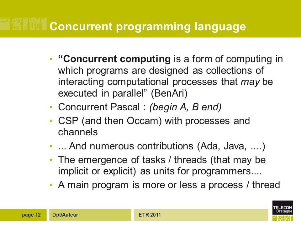 Dpt/Auteur Concurrent programming language Concurrent computing is a form of computing in which programs are designed as collections of interacting computational processes that may be executed in parallel (BenAri) Concurrent Pascal : (begin A, B end) CSP (and then Occam) with processes and channels...