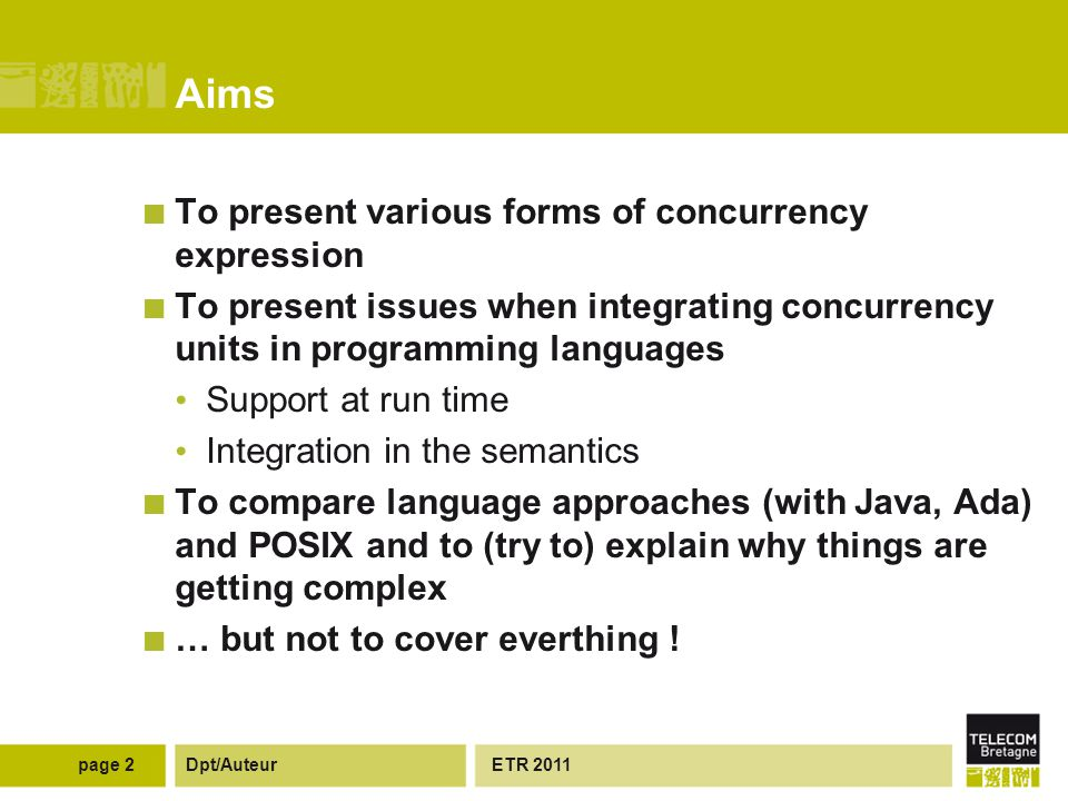 Dpt/Auteur Aims To present various forms of concurrency expression To present issues when integrating concurrency units in programming languages Support at run time Integration in the semantics To compare language approaches (with Java, Ada) and POSIX and to (try to) explain why things are getting complex … but not to cover everthing .