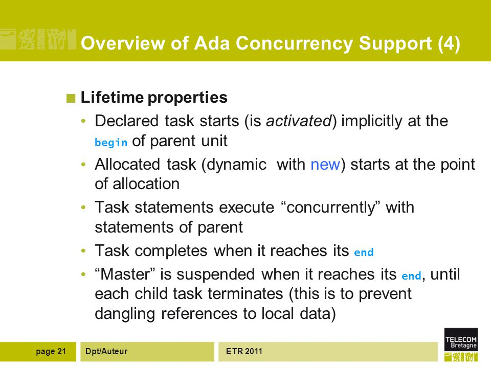 Dpt/Auteur Overview of Ada Concurrency Support (4) Lifetime properties Declared task starts (is activated) implicitly at the begin of parent unit Allocated task (dynamic with new) starts at the point of allocation Task statements execute concurrently with statements of parent Task completes when it reaches its end Master is suspended when it reaches its end, until each child task terminates (this is to prevent dangling references to local data) ETR 2011page 21