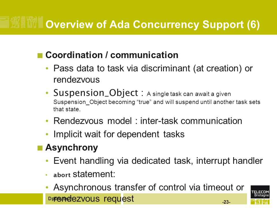Dpt/Auteur -23- Overview of Ada Concurrency Support (6) Coordination / communication Pass data to task via discriminant (at creation) or rendezvous Suspension_Object : A single task can await a given Suspension_Object becoming true and will suspend until another task sets that state.