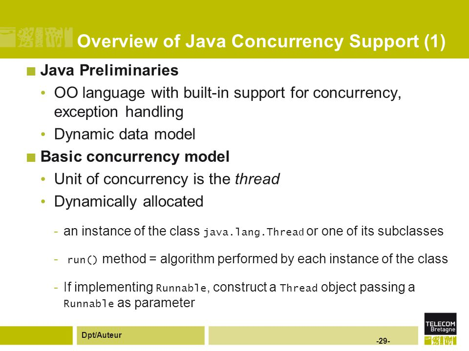 Dpt/Auteur -29- Overview of Java Concurrency Support (1) Java Preliminaries OO language with built-in support for concurrency, exception handling Dynamic data model Basic concurrency model Unit of concurrency is the thread Dynamically allocated -an instance of the class java.lang.Threa d or one of its subclasses - run() method = algorithm performed by each instance of the class -If implementing Runnable, construct a Thread object passing a Runnable as parameter