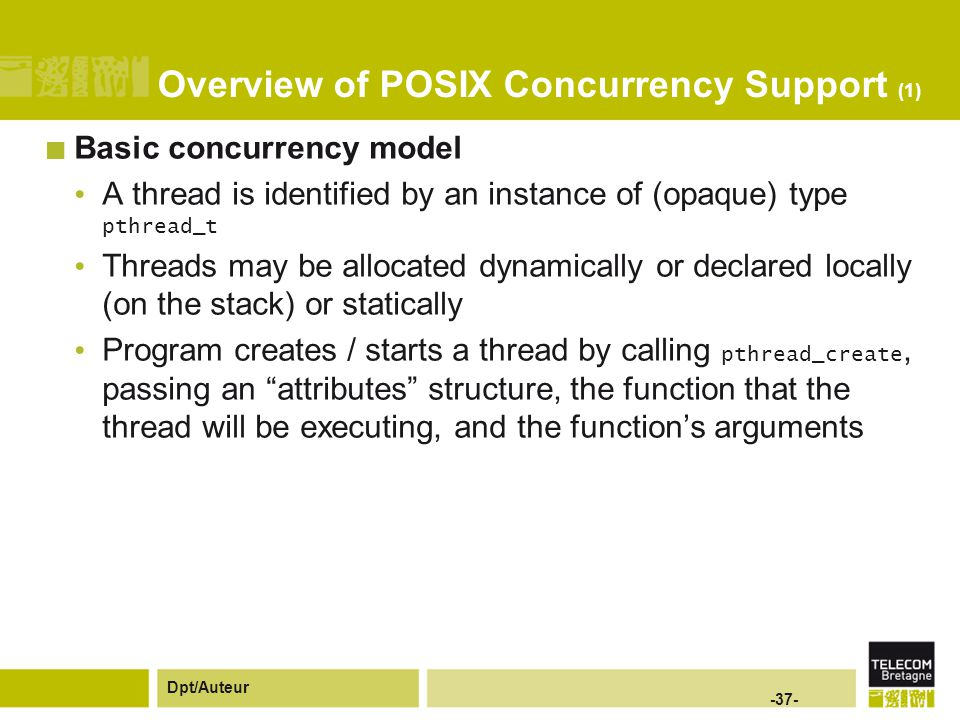 Dpt/Auteur -37- Overview of POSIX Concurrency Support (1) Basic concurrency model A thread is identified by an instance of (opaque) type pthread_t Threads may be allocated dynamically or declared locally (on the stack) or statically Program creates / starts a thread by calling pthread_create, passing an attributes structure, the function that the thread will be executing, and the function's arguments
