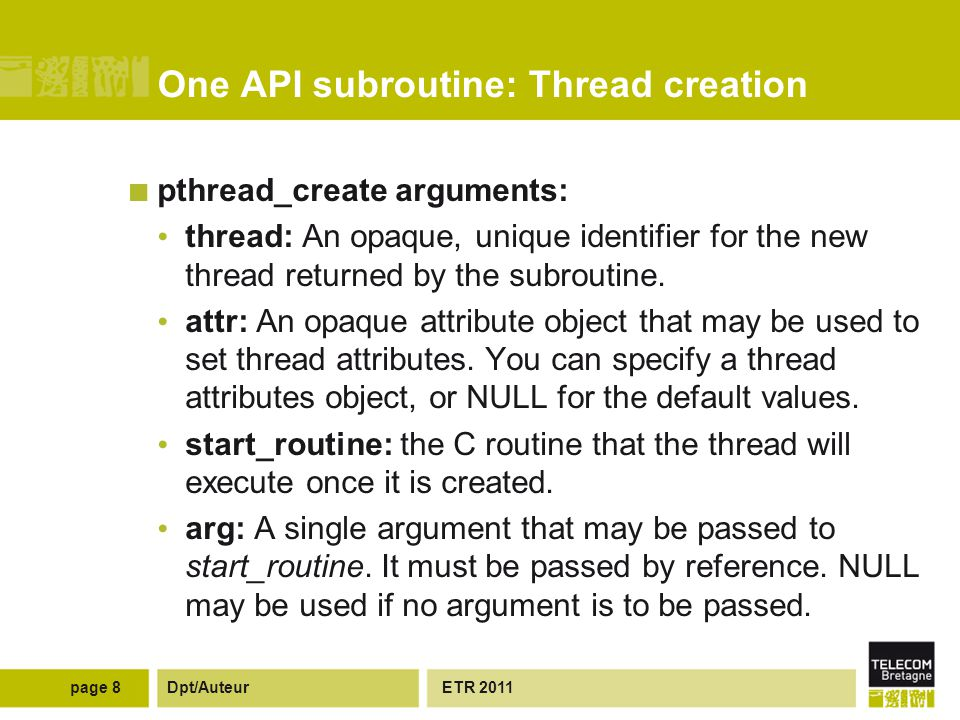 Dpt/Auteur One API subroutine: Thread creation pthread_create arguments: thread: An opaque, unique identifier for the new thread returned by the subroutine.
