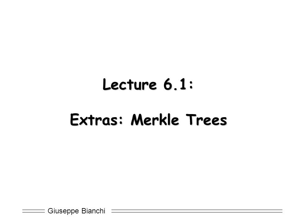 Giuseppe Bianchi Lecture 6.1: Extras: Merkle Trees