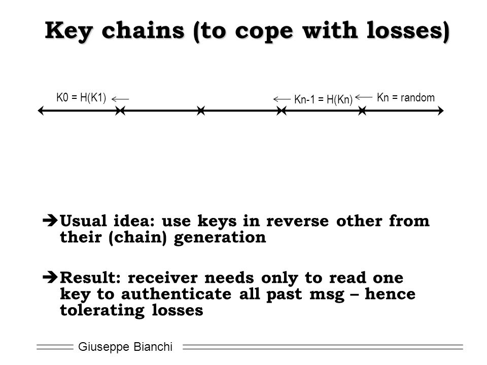 Giuseppe Bianchi Key chains (to cope with losses)  Usual idea: use keys in reverse other from their (chain) generation  Result: receiver needs only to read one key to authenticate all past msg – hence tolerating losses Kn = random Kn-1 = H(Kn) K0 = H(K1)