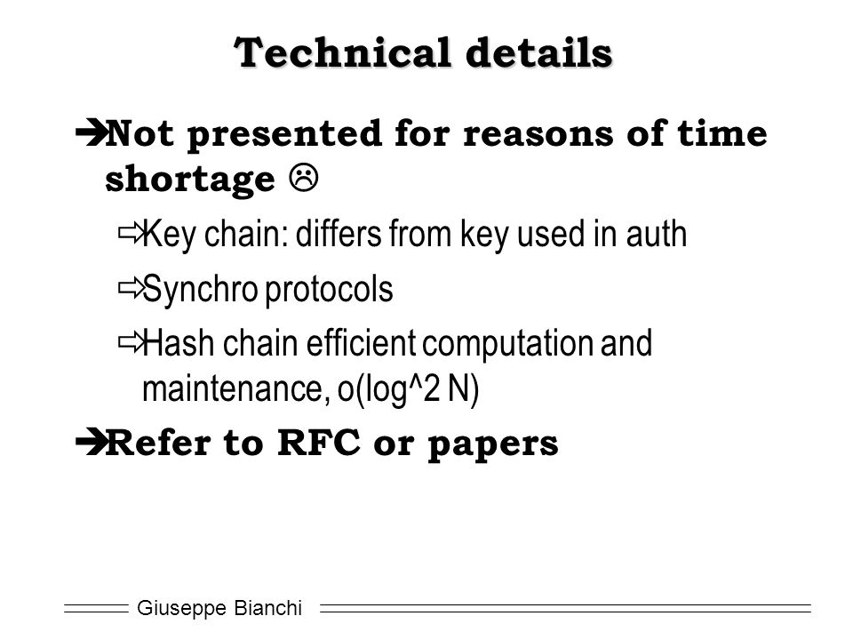 Giuseppe Bianchi Technical details  Not presented for reasons of time shortage   Key chain: differs from key used in auth  Synchro protocols  Hash chain efficient computation and maintenance, o(log^2 N)  Refer to RFC or papers
