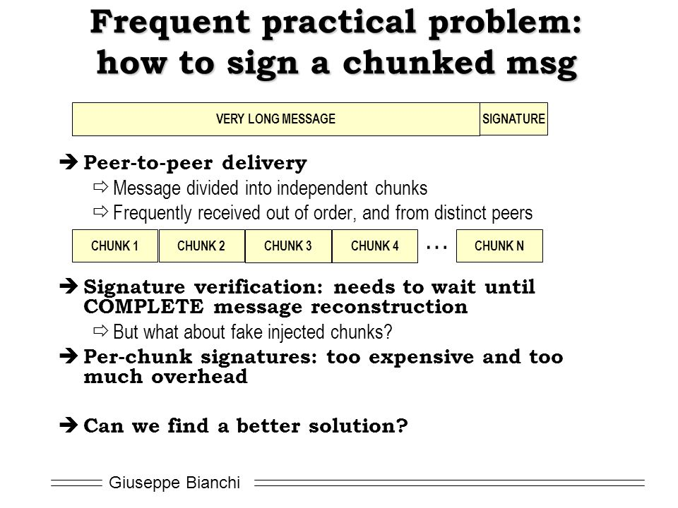 Giuseppe Bianchi Frequent practical problem: how to sign a chunked msg  Peer-to-peer delivery  Message divided into independent chunks  Frequently