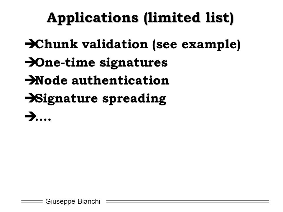 Giuseppe Bianchi Applications (limited list)  Chunk validation (see example)  One-time signatures  Node authentication  Signature spreading  ….