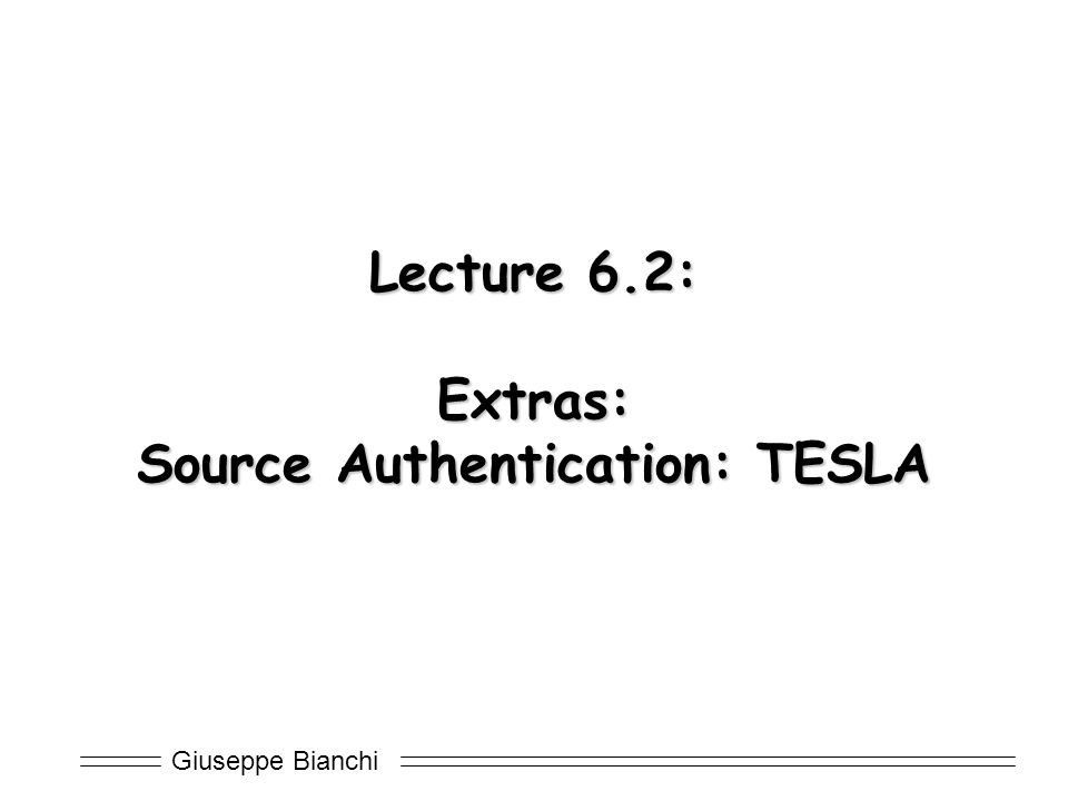 Giuseppe Bianchi Lecture 6.2: Extras: Source Authentication: TESLA