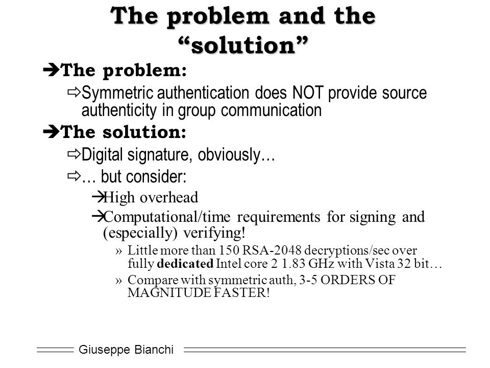Giuseppe Bianchi The problem and the solution  The problem:  Symmetric authentication does NOT provide source authenticity in group communication  The solution:  Digital signature, obviously…  … but consider:  High overhead  Computational/time requirements for signing and (especially) verifying.