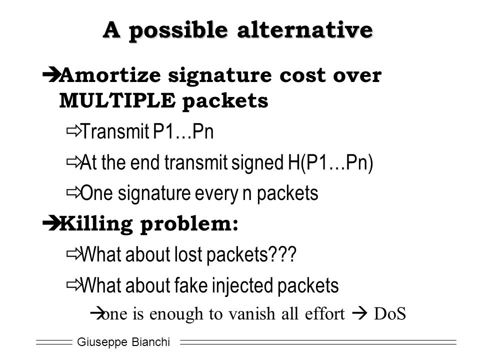 Giuseppe Bianchi A possible alternative  Amortize signature cost over MULTIPLE packets  Transmit P1…Pn  At the end transmit signed H(P1…Pn)  One s