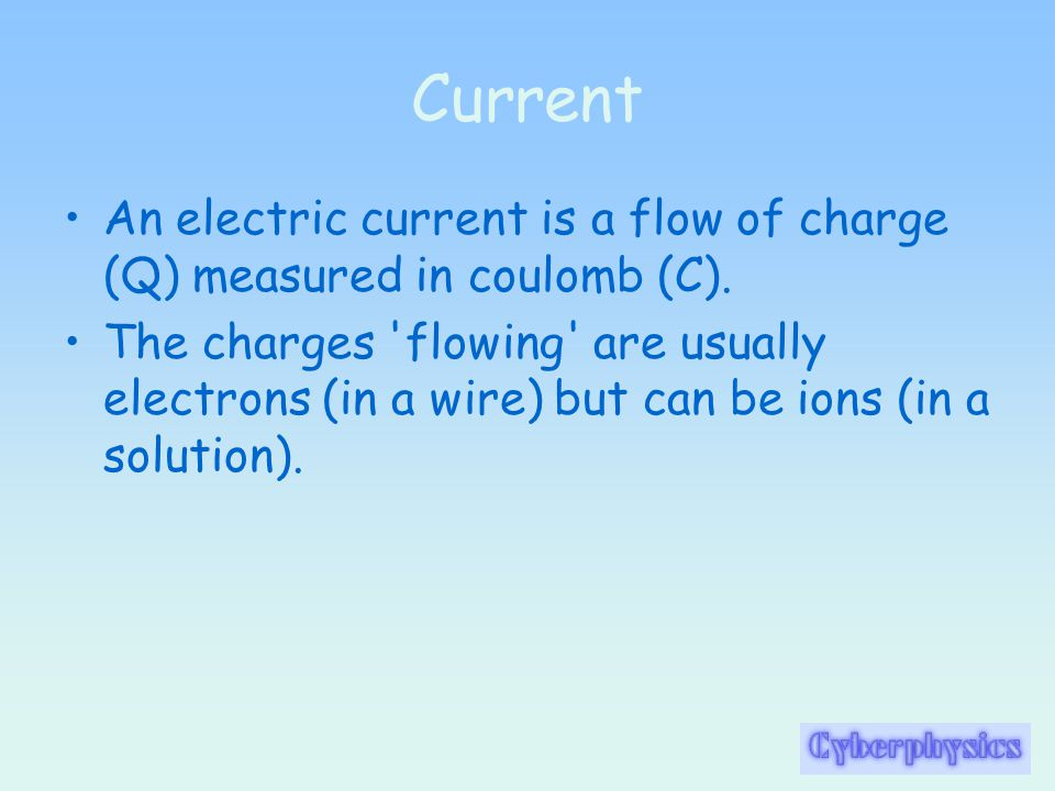 Current An electric current is a flow of charge (Q) measured in coulomb (C).