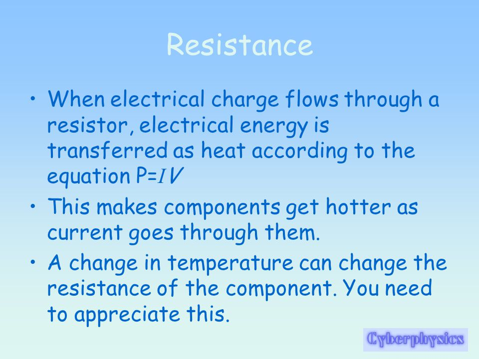 Resistance When electrical charge flows through a resistor, electrical energy is transferred as heat according to the equation P= I V This makes components get hotter as current goes through them.