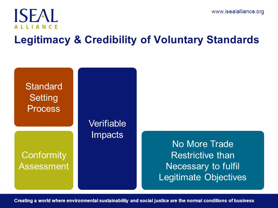 www.isealalliance.org Creating a world where environmental sustainability and social justice are the normal conditions of business Legitimacy & Credibility of Voluntary Standards Conformity Assessment Standard Setting Process Verifiable Impacts No More Trade Restrictive than Necessary to fulfil Legitimate Objectives