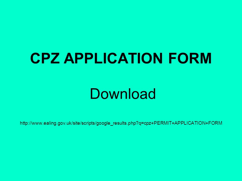 CPZ APPLICATION FORM Download http://www.ealing.gov.uk/site/scripts/google_results.php q=cpz+PERMIT+APPLICATION+FORM