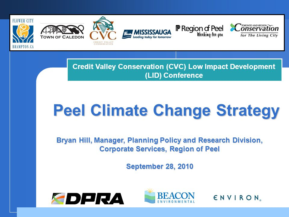 Peel Climate Change Strategy Bryan Hill, Manager, Planning Policy and Research Division, Corporate Services, Region of Peel September 28, 2010 Credit Valley Conservation (CVC) Low Impact Development (LID) Conference