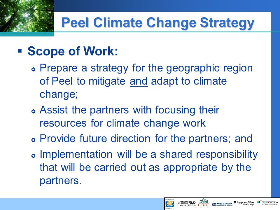 Peel Climate Change Strategy  Scope of Work:  Prepare a strategy for the geographic region of Peel to mitigate and adapt to climate change;  Assist the partners with focusing their resources for climate change work  Provide future direction for the partners; and  Implementation will be a shared responsibility that will be carried out as appropriate by the partners.