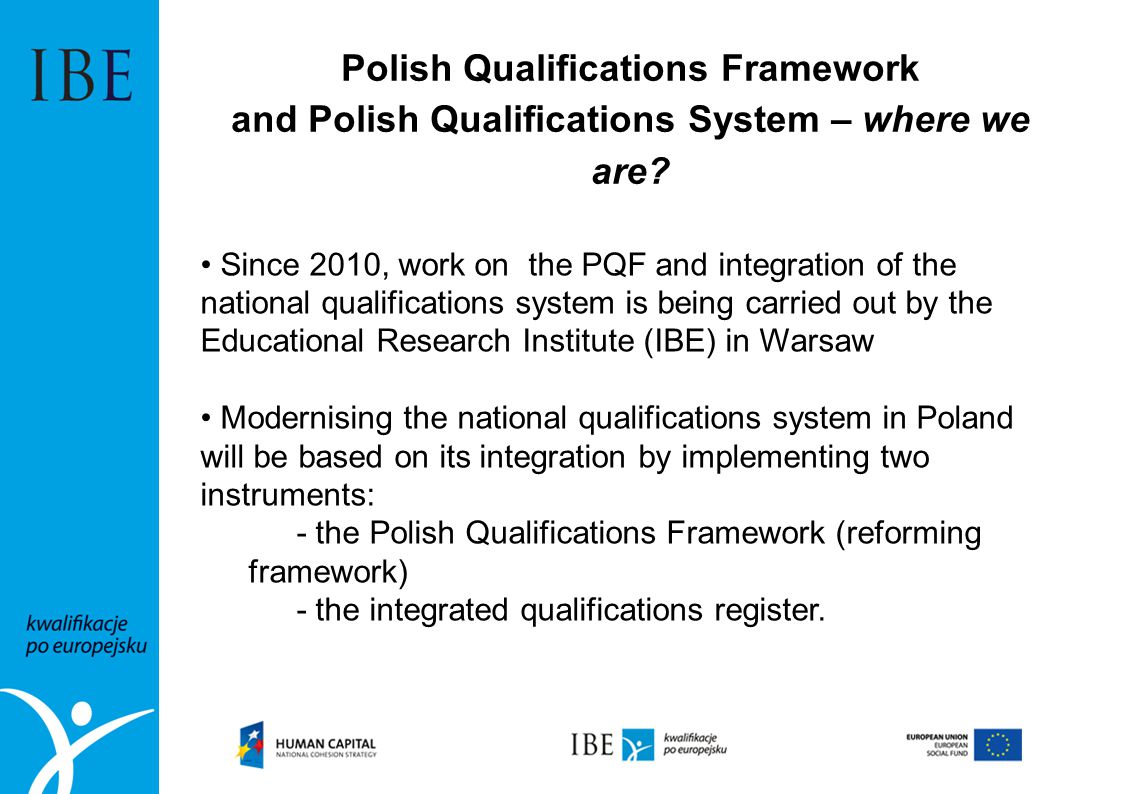 Polish Qualifications Framework and Polish Qualifications System – where we are? Since 2010, work on the PQF and integration of the national qualifica