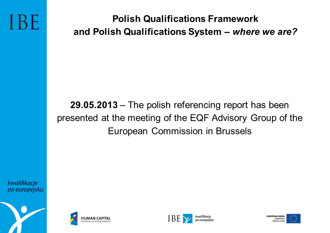 Polish Qualifications Framework and Polish Qualifications System – where we are? 29.05.2013 – The polish referencing report has been presented at the
