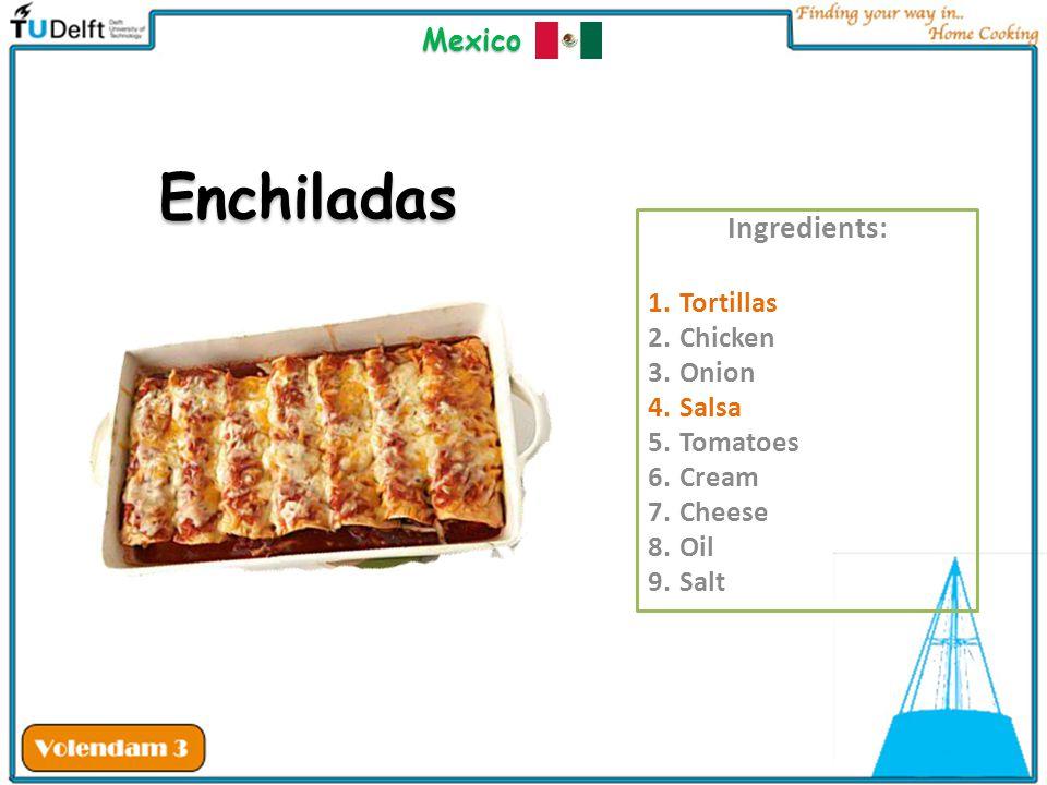 Ingredients: 1.Tortillas 2.Chicken 3.Onion 4.Salsa 5.Tomatoes 6.Cream 7.Cheese 8.Oil 9.Salt Enchiladas Mexico