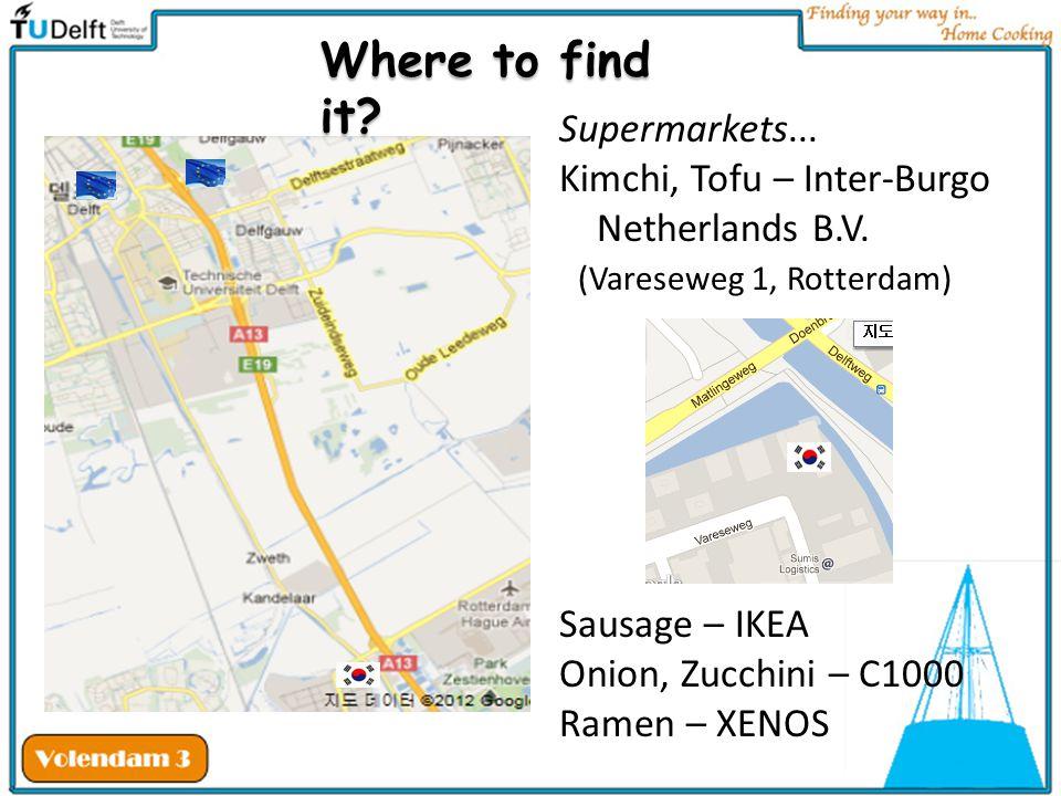 Supermarkets... Kimchi, Tofu – Inter-Burgo Netherlands B.V. (Vareseweg 1, Rotterdam) Sausage – IKEA Onion, Zucchini – C1000 Ramen – XENOS Where to fin