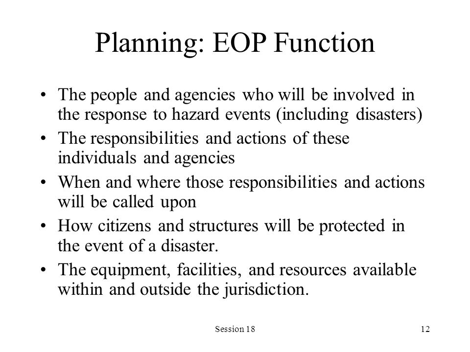 Session 1812 Planning: EOP Function The people and agencies who will be involved in the response to hazard events (including disasters) The responsibilities and actions of these individuals and agencies When and where those responsibilities and actions will be called upon How citizens and structures will be protected in the event of a disaster.