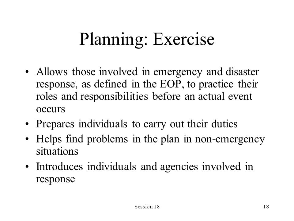 Session 1818 Planning: Exercise Allows those involved in emergency and disaster response, as defined in the EOP, to practice their roles and responsibilities before an actual event occurs Prepares individuals to carry out their duties Helps find problems in the plan in non-emergency situations Introduces individuals and agencies involved in response