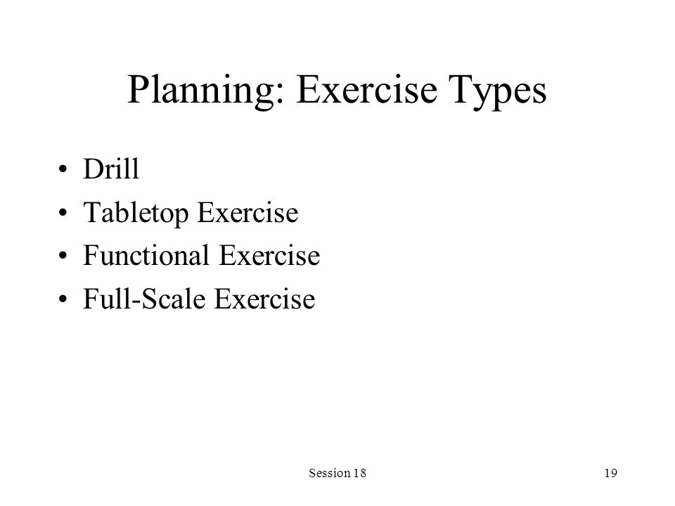 Session 1819 Planning: Exercise Types Drill Tabletop Exercise Functional Exercise Full-Scale Exercise