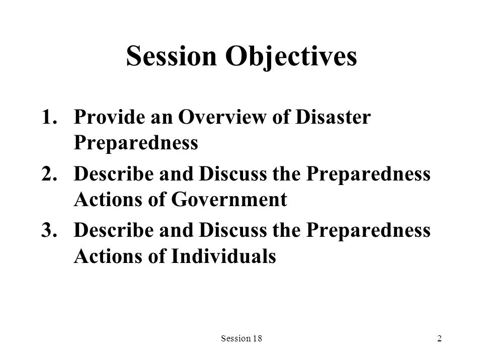 Session 182 Session Objectives 1.Provide an Overview of Disaster Preparedness 2.Describe and Discuss the Preparedness Actions of Government 3.Describe and Discuss the Preparedness Actions of Individuals