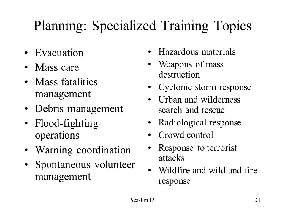 Session 1821 Planning: Specialized Training Topics Evacuation Mass care Mass fatalities management Debris management Flood-fighting operations Warning coordination Spontaneous volunteer management Hazardous materials Weapons of mass destruction Cyclonic storm response Urban and wilderness search and rescue Radiological response Crowd control Response to terrorist attacks Wildfire and wildland fire response