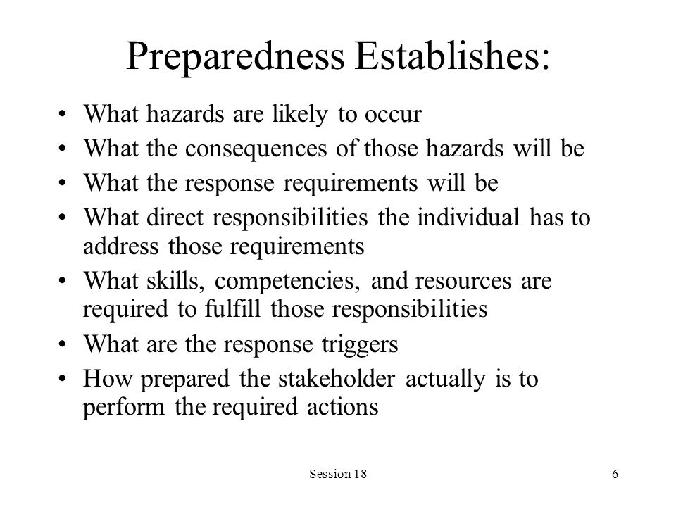 Session 186 Preparedness Establishes: What hazards are likely to occur What the consequences of those hazards will be What the response requirements will be What direct responsibilities the individual has to address those requirements What skills, competencies, and resources are required to fulfill those responsibilities What are the response triggers How prepared the stakeholder actually is to perform the required actions