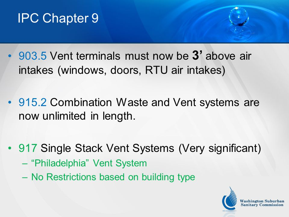 IPC Chapter 9 903.5 Vent terminals must now be 3' above air intakes (windows, doors, RTU air intakes) 915.2 Combination Waste and Vent systems are now unlimited in length.