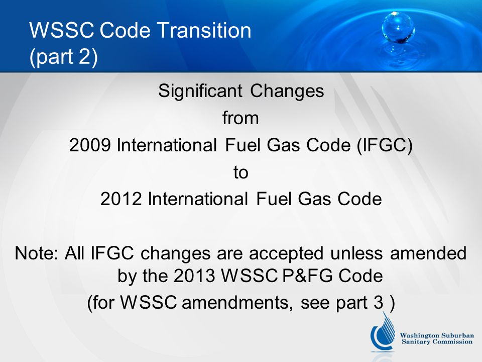 WSSC Code Transition (part 2) Significant Changes from 2009 International Fuel Gas Code (IFGC) to 2012 International Fuel Gas Code Note: All IFGC changes are accepted unless amended by the 2013 WSSC P&FG Code (for WSSC amendments, see part 3 )