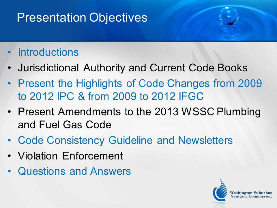 Presentation Objectives Introductions Jurisdictional Authority and Current Code Books Present the Highlights of Code Changes from 2009 to 2012 IPC & from 2009 to 2012 IFGC Present Amendments to the 2013 WSSC Plumbing and Fuel Gas Code Code Consistency Guideline and Newsletters Violation Enforcement Questions and Answers