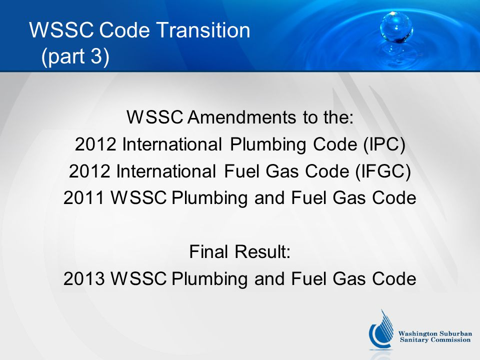 WSSC Code Transition (part 3) WSSC Amendments to the: 2012 International Plumbing Code (IPC) 2012 International Fuel Gas Code (IFGC) 2011 WSSC Plumbing and Fuel Gas Code Final Result: 2013 WSSC Plumbing and Fuel Gas Code