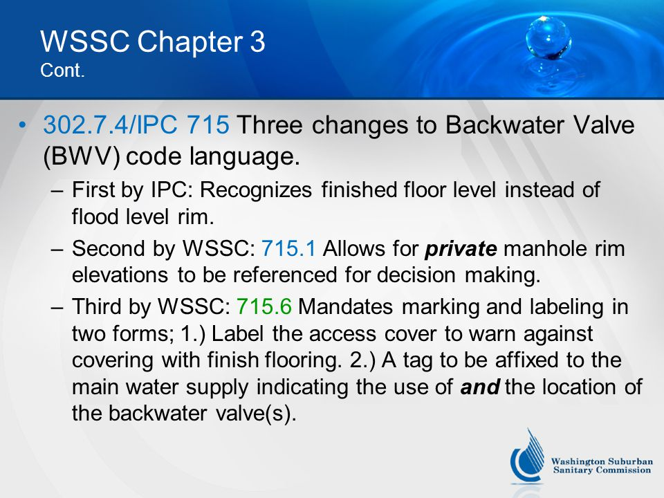 WSSC Chapter 3 Cont. 302.7.4/IPC 715 Three changes to Backwater Valve (BWV) code language. –First by IPC: Recognizes finished floor level instead of f