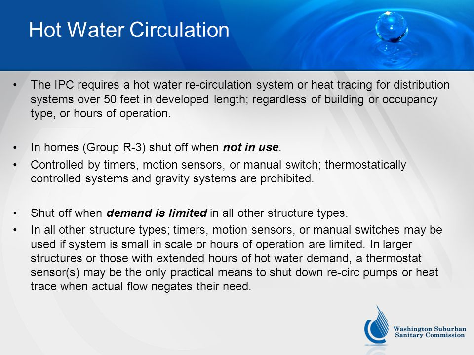 Hot Water Circulation The IPC requires a hot water re-circulation system or heat tracing for distribution systems over 50 feet in developed length; regardless of building or occupancy type, or hours of operation.