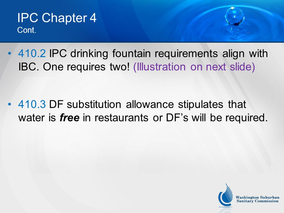 IPC Chapter 4 Cont. 410.2 IPC drinking fountain requirements align with IBC. One requires two! (Illustration on next slide) 410.3 DF substitution allo
