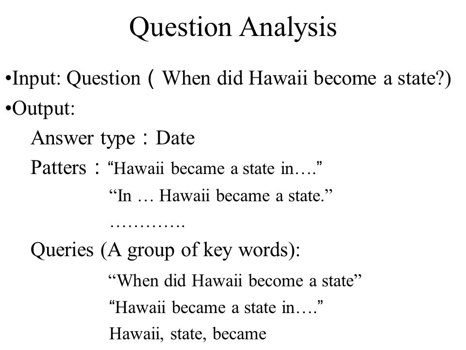 Question Analysis Input: Question ( When did Hawaii become a state ) Output: Answer type : Date Patters : Hawaii became a state in…. In … Hawaii became a state. ………….