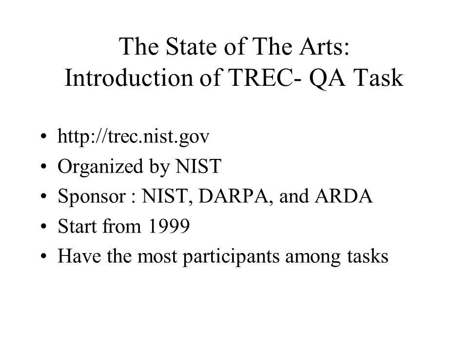 The State of The Arts: Introduction of TREC- QA Task http://trec.nist.gov Organized by NIST Sponsor : NIST, DARPA, and ARDA Start from 1999 Have the most participants among tasks