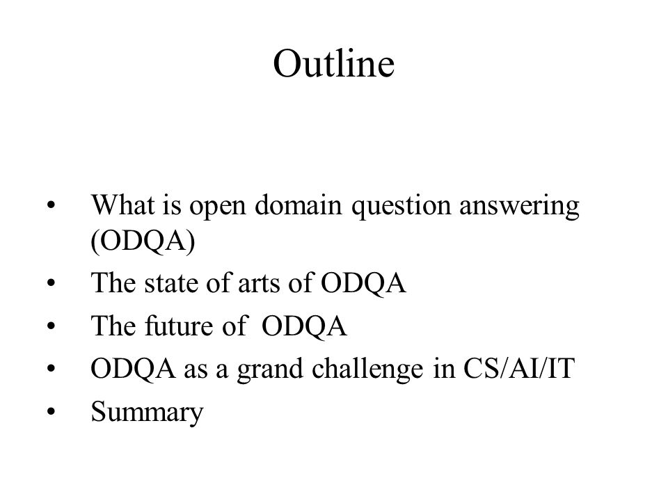 Outline What is open domain question answering (ODQA) The state of arts of ODQA The future of ODQA ODQA as a grand challenge in CS/AI/IT Summary