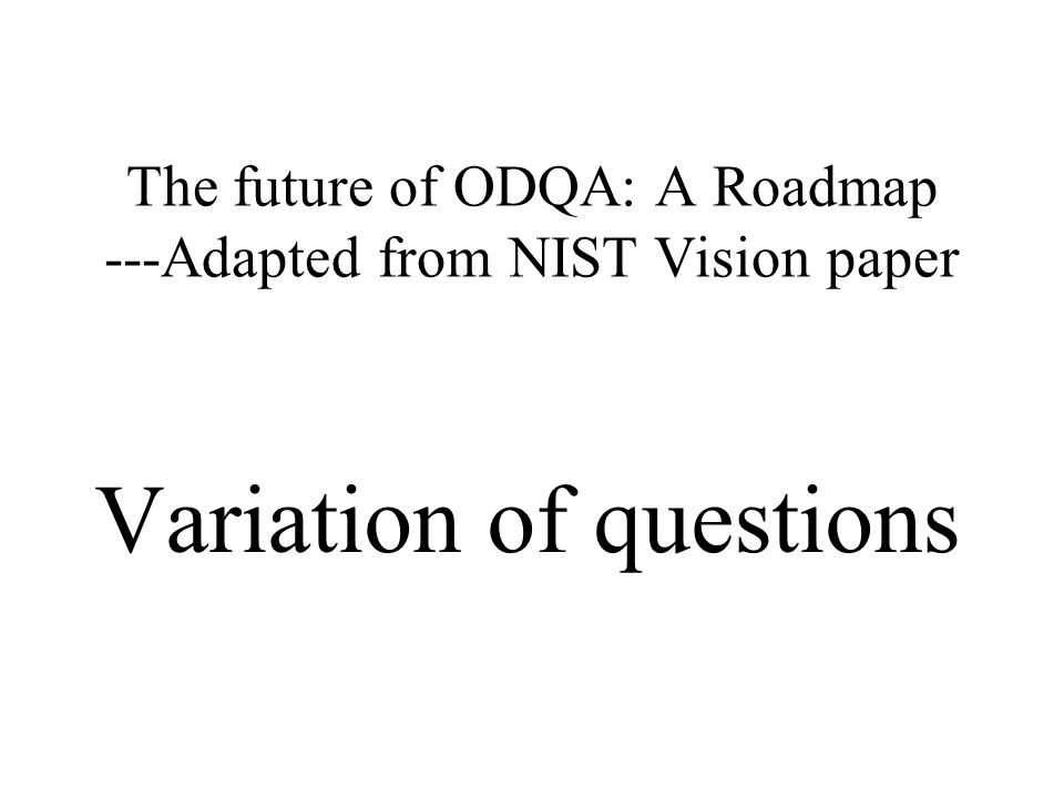 The future of ODQA: A Roadmap ---Adapted from NIST Vision paper Variation of questions